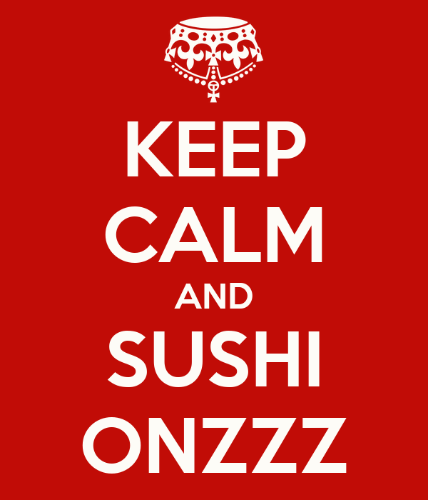 KEEP CALM AND SUSHI ONZZZ
