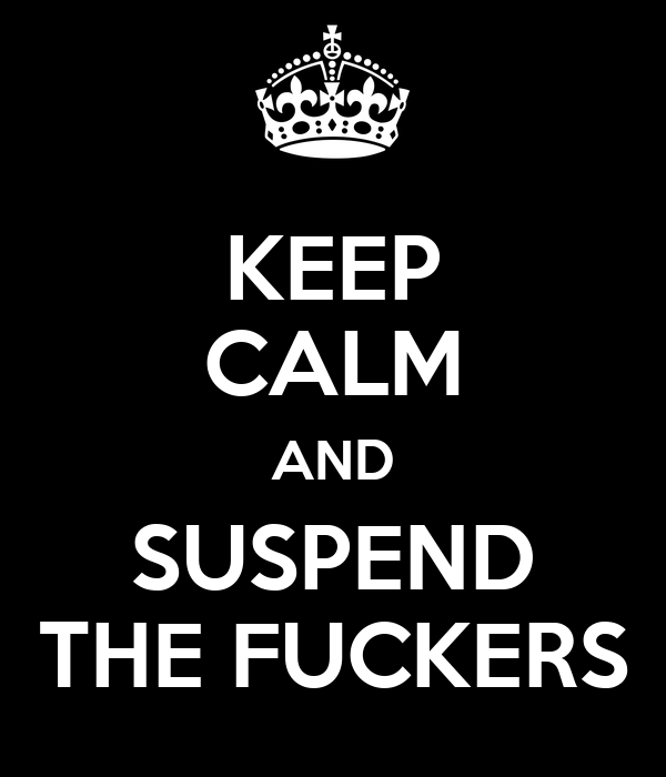 KEEP CALM AND SUSPEND THE FUCKERS