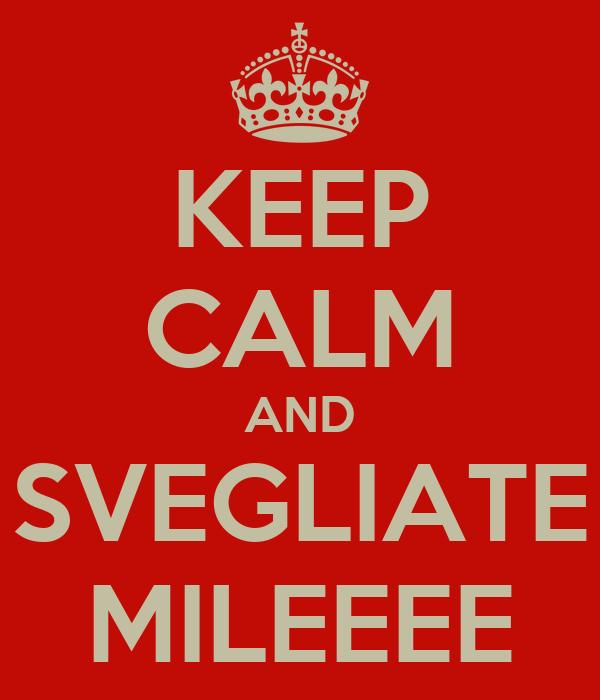 KEEP CALM AND SVEGLIATE MILEEEE