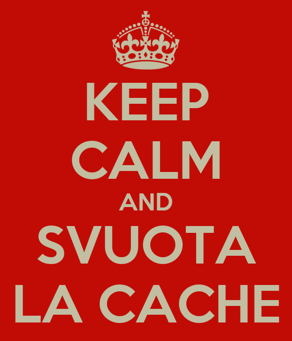 KEEP CALM AND SVUOTA LA CACHE