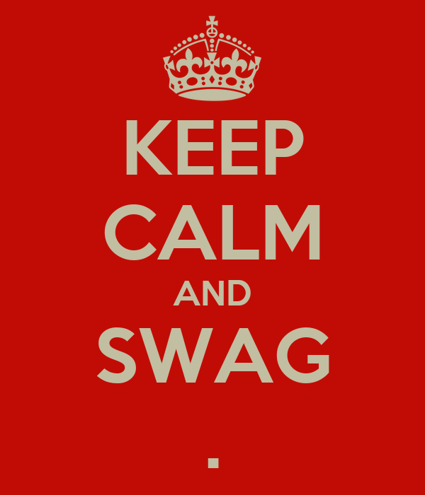 KEEP CALM AND SWAG .