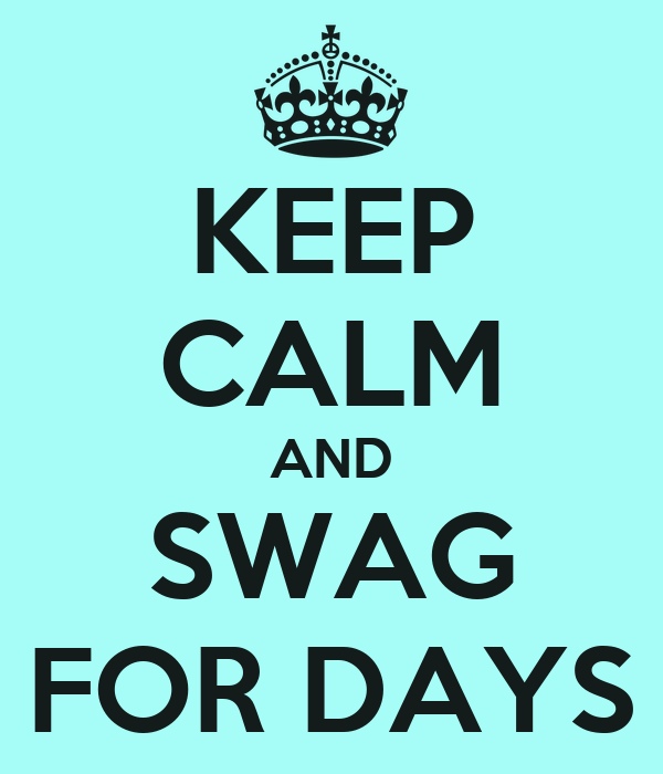KEEP CALM AND SWAG FOR DAYS
