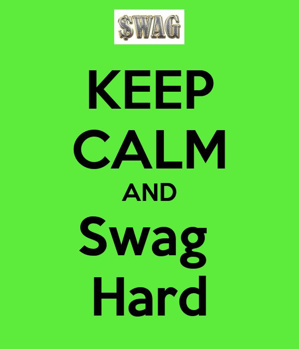 KEEP CALM AND Swag  Hard