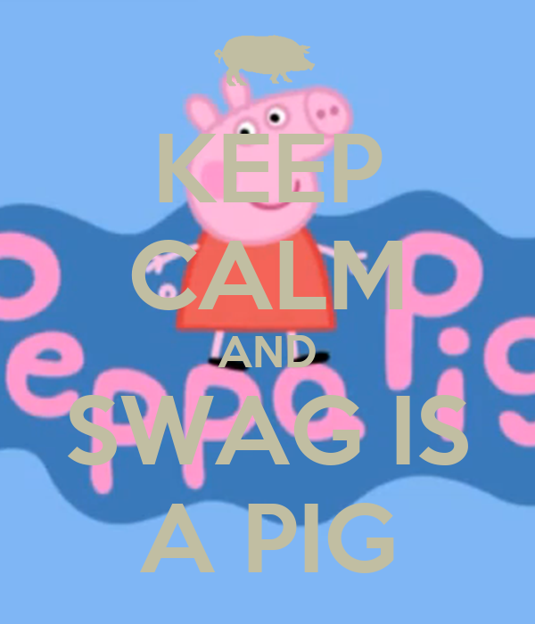 KEEP CALM AND SWAG IS A PIG