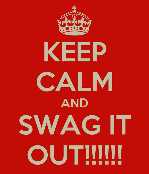 KEEP CALM AND SWAG IT OUT!!!!!!
