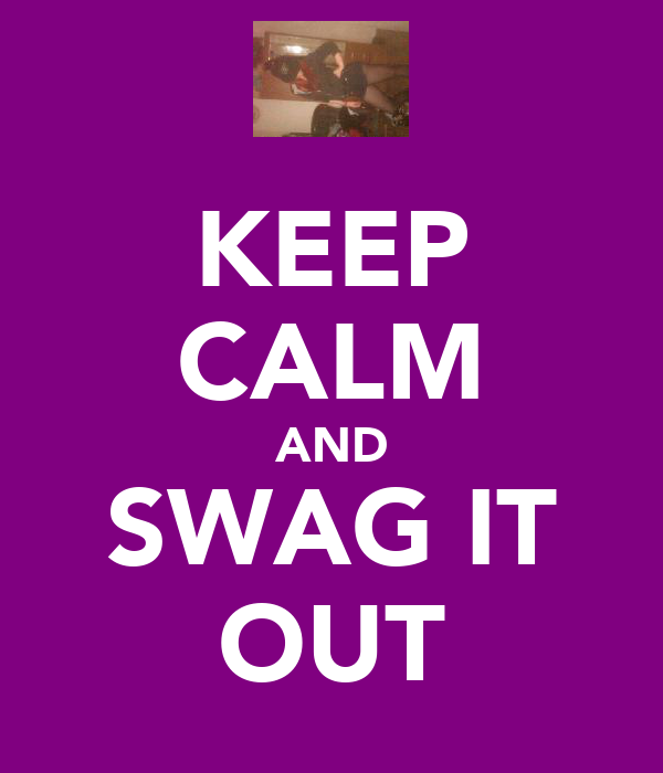 KEEP CALM AND SWAG IT OUT