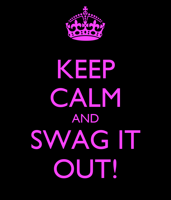KEEP CALM AND SWAG IT OUT!