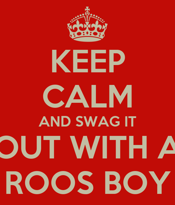KEEP CALM AND SWAG IT OUT WITH A ROOS BOY