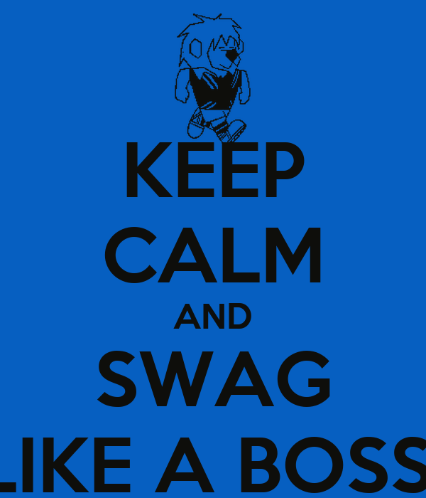 KEEP CALM AND SWAG LIKE A BOSS!
