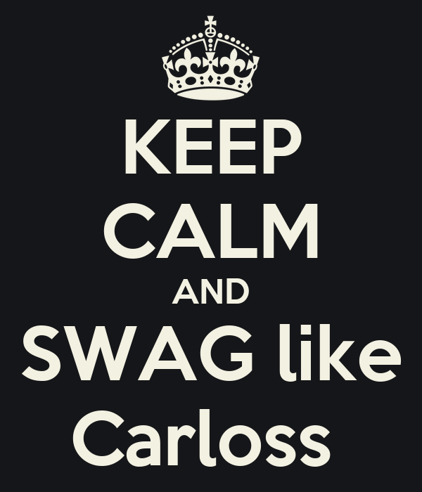 KEEP CALM AND SWAG like Carloss