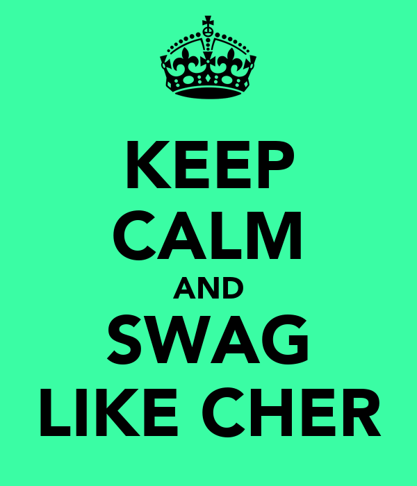 KEEP CALM AND SWAG LIKE CHER