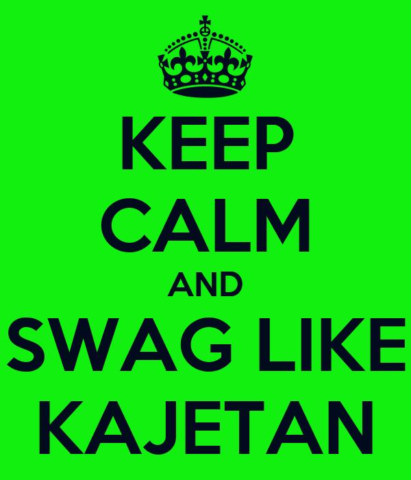 KEEP CALM AND SWAG LIKE KAJETAN