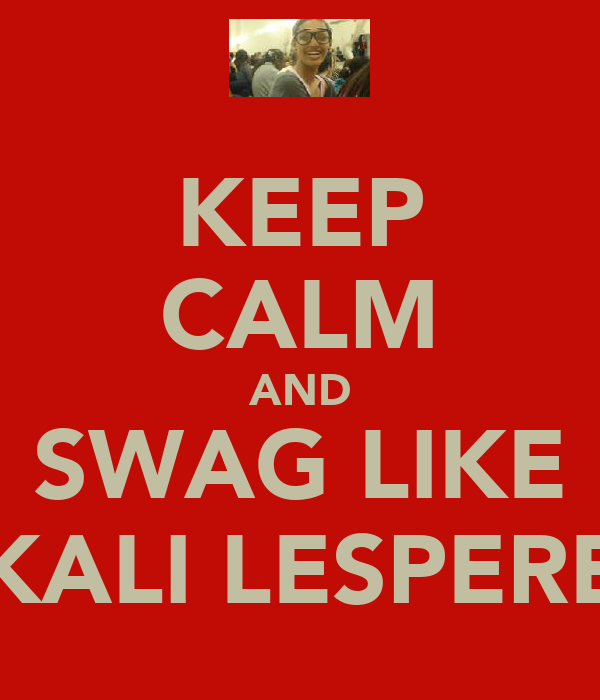 KEEP CALM AND SWAG LIKE KALI LESPERE