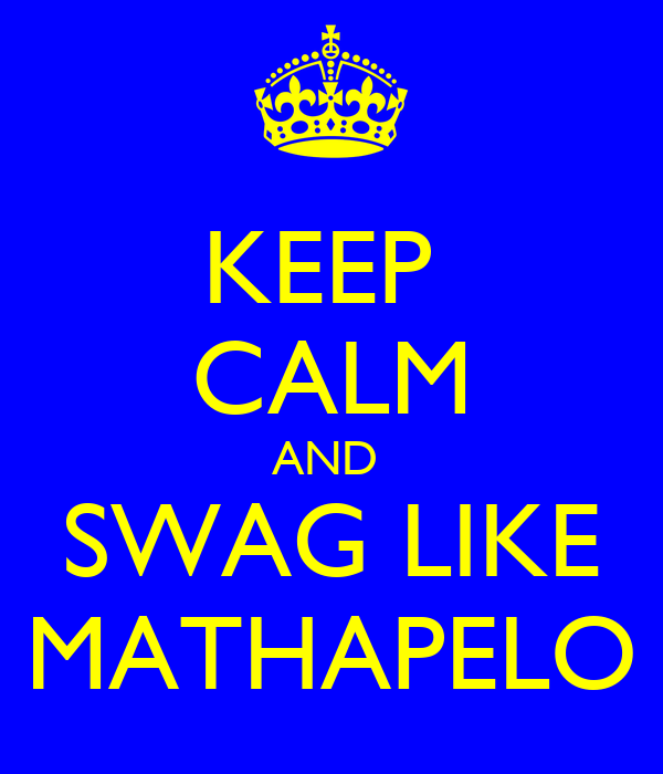 KEEP  CALM AND  SWAG LIKE MATHAPELO