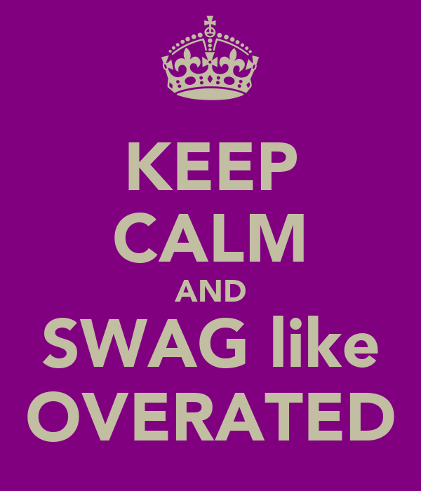 KEEP CALM AND SWAG like OVERATED