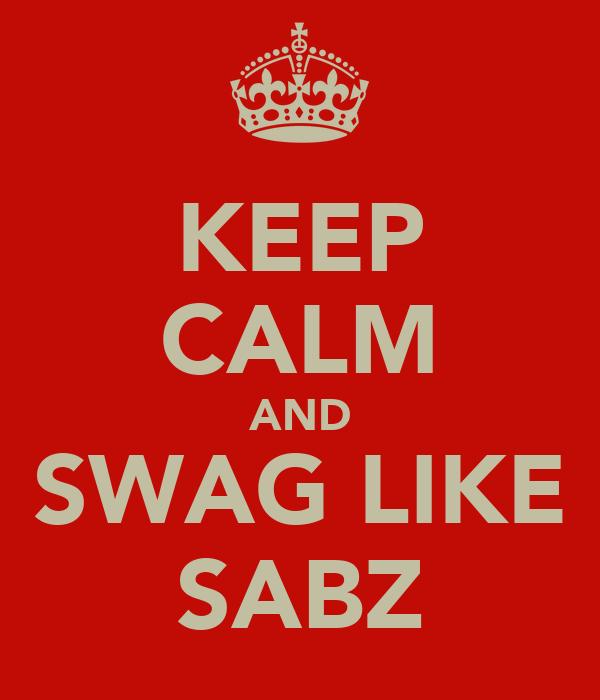 KEEP CALM AND SWAG LIKE SABZ