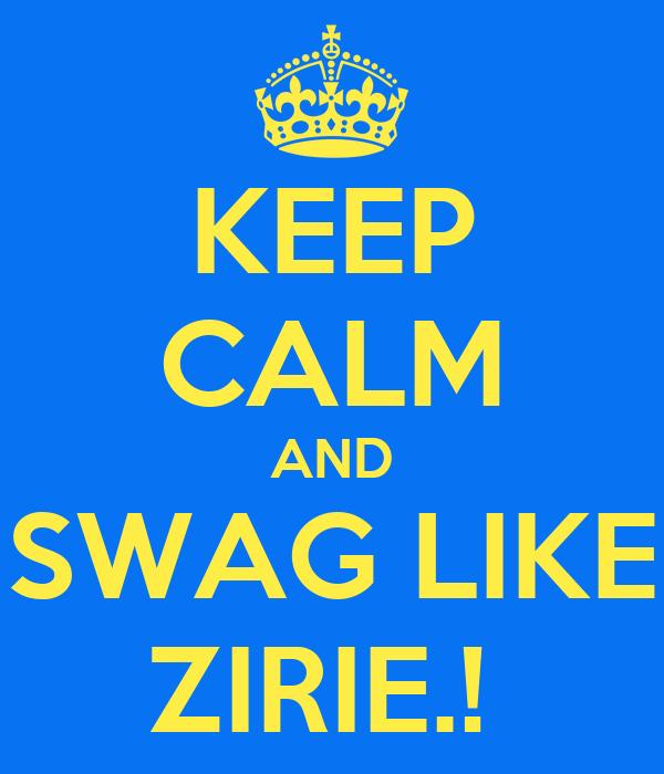 KEEP CALM AND SWAG LIKE ZIRIE.!