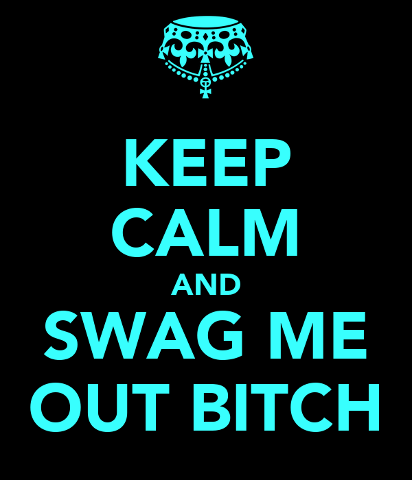 KEEP CALM AND SWAG ME OUT BITCH