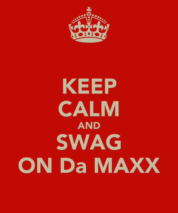 KEEP CALM AND SWAG ON Da MAXX