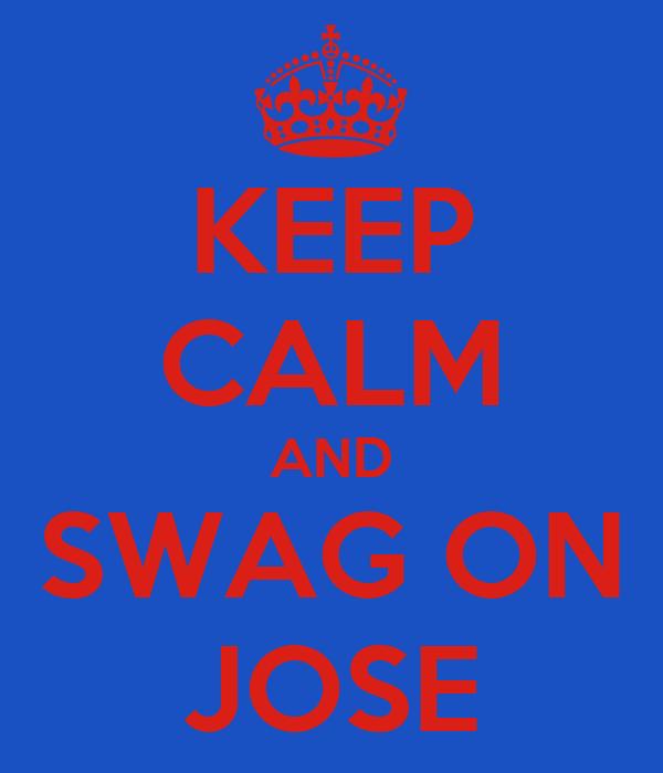 KEEP CALM AND SWAG ON JOSE