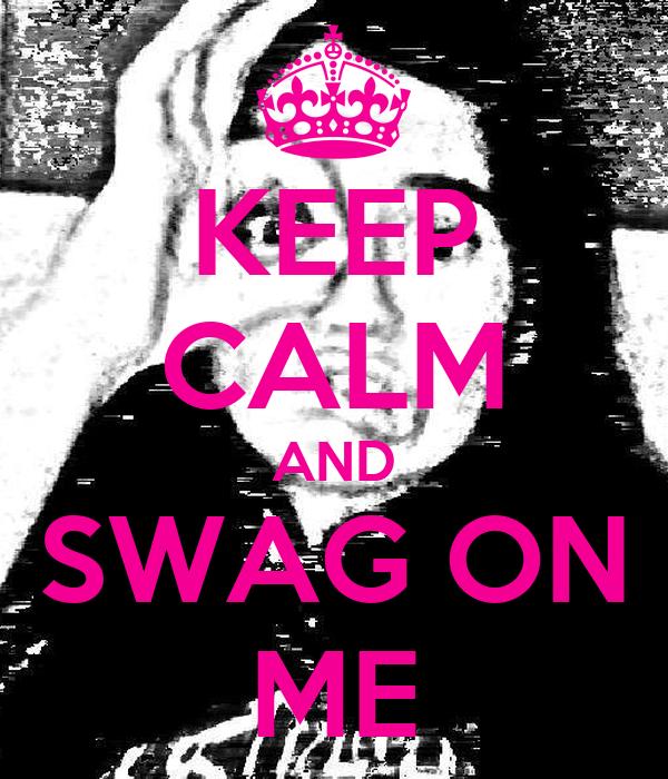 KEEP CALM AND SWAG ON ME
