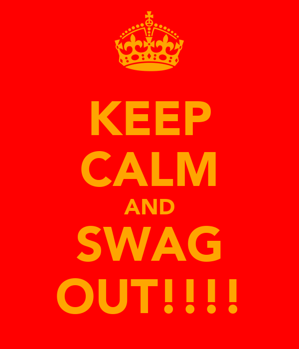 KEEP CALM AND SWAG OUT!!!!
