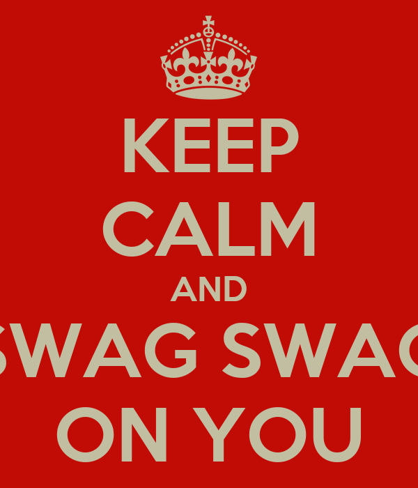 KEEP CALM AND SWAG SWAG ON YOU