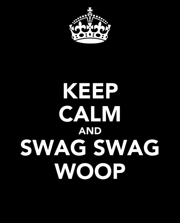 KEEP CALM AND SWAG SWAG WOOP