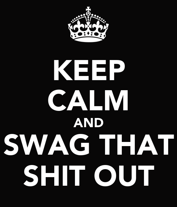 KEEP CALM AND SWAG THAT SHIT OUT