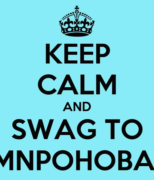 KEEP CALM AND SWAG TO MNPOHOBA