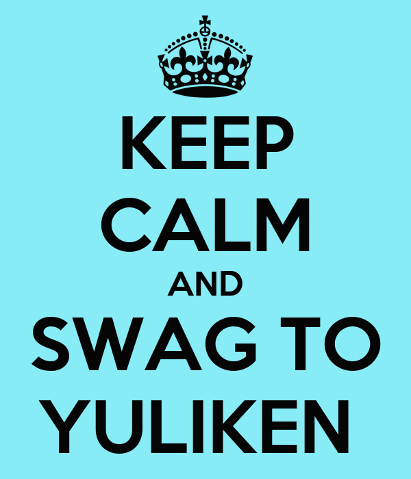 KEEP CALM AND SWAG TO YULIKEN