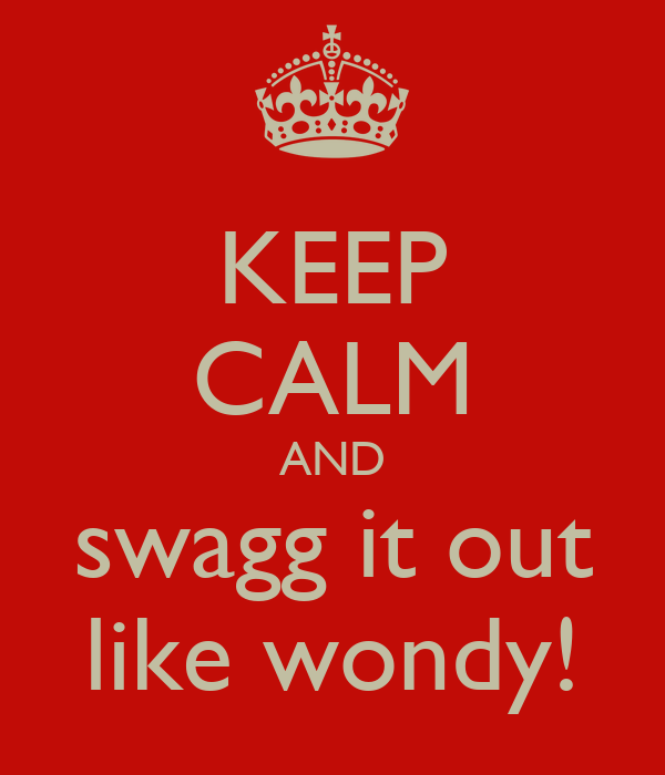 KEEP CALM AND swagg it out like wondy!
