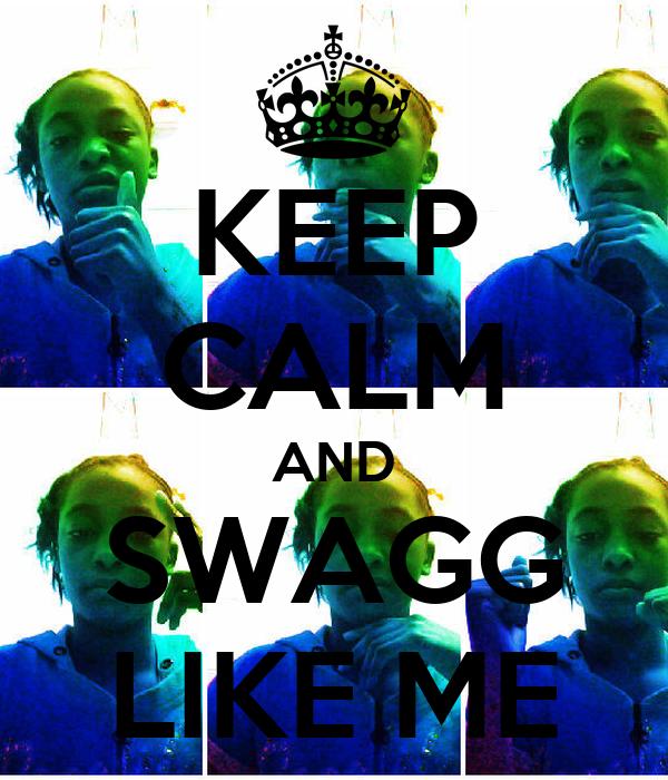 KEEP CALM AND SWAGG LIKE ME