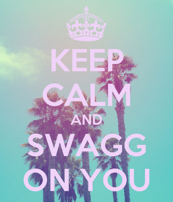 KEEP CALM AND SWAGG ON YOU