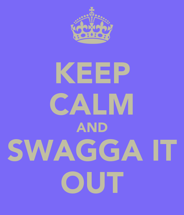 KEEP CALM AND SWAGGA IT OUT