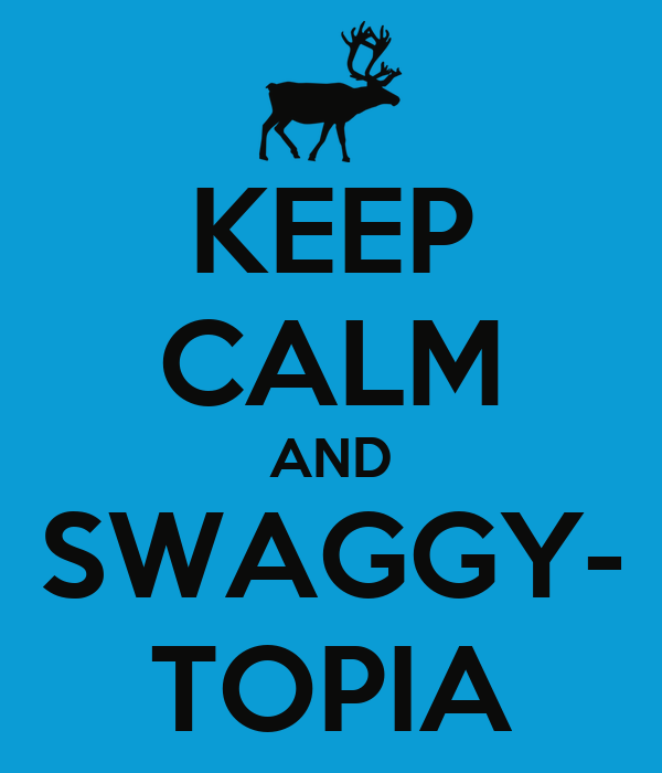 KEEP CALM AND SWAGGY- TOPIA