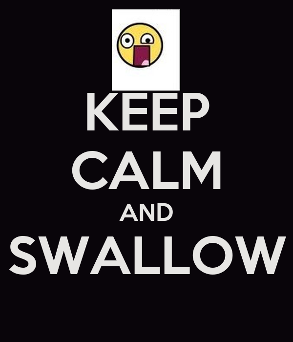 KEEP CALM AND SWALLOW