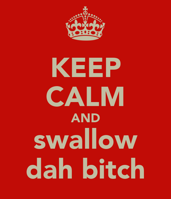 KEEP CALM AND swallow dah bitch