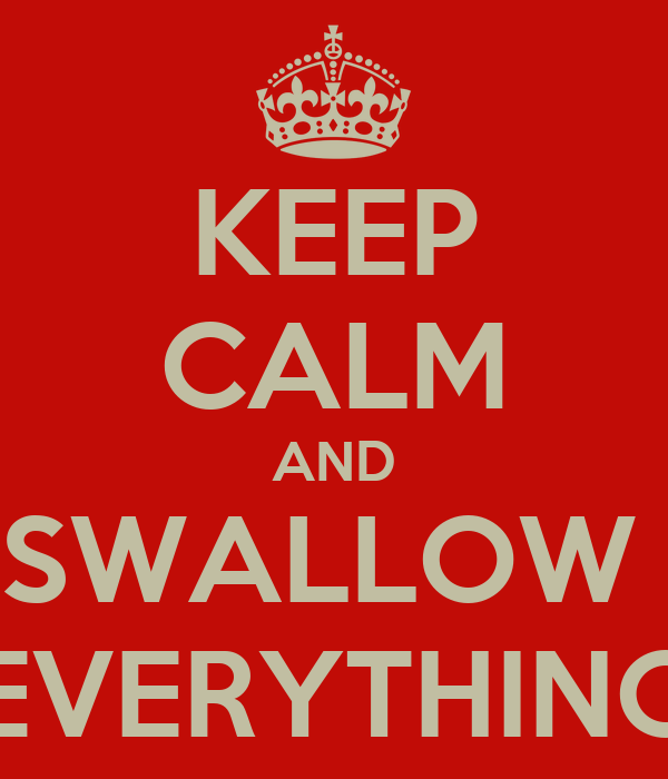 KEEP CALM AND SWALLOW  EVERYTHING