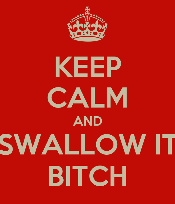KEEP CALM AND SWALLOW IT BITCH