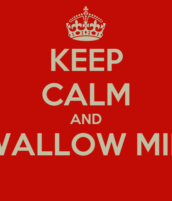 KEEP CALM AND SWALLOW MINE