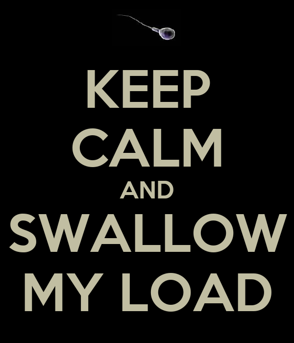 KEEP CALM AND SWALLOW MY LOAD