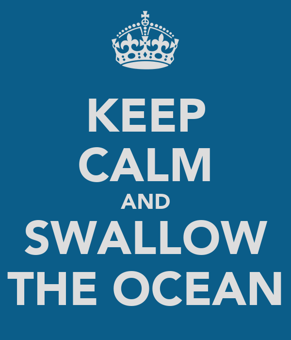 KEEP CALM AND SWALLOW THE OCEAN