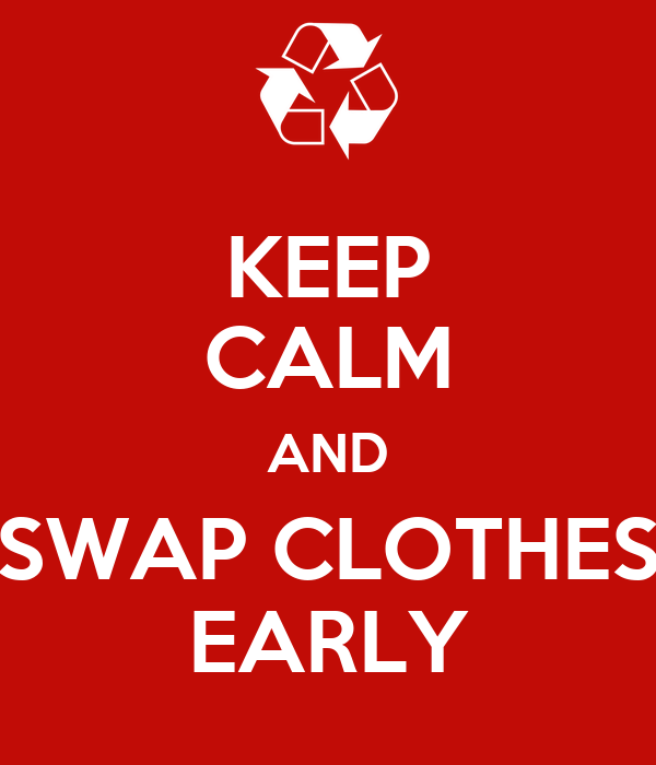 KEEP CALM AND SWAP CLOTHES EARLY