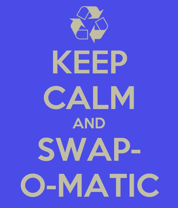 KEEP CALM AND SWAP- O-MATIC