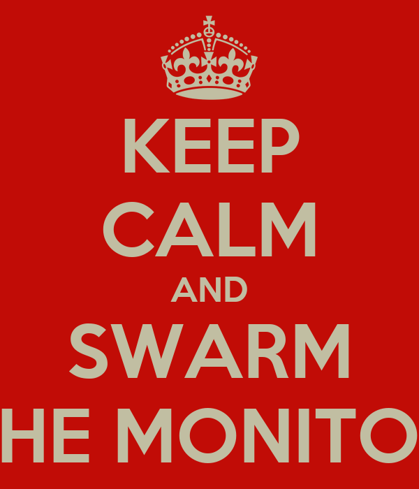 KEEP CALM AND SWARM THE MONITOR
