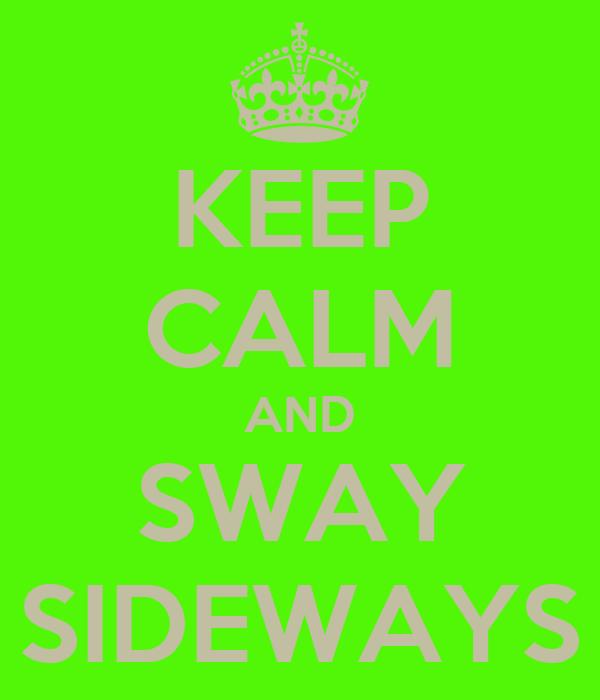 KEEP CALM AND SWAY SIDEWAYS
