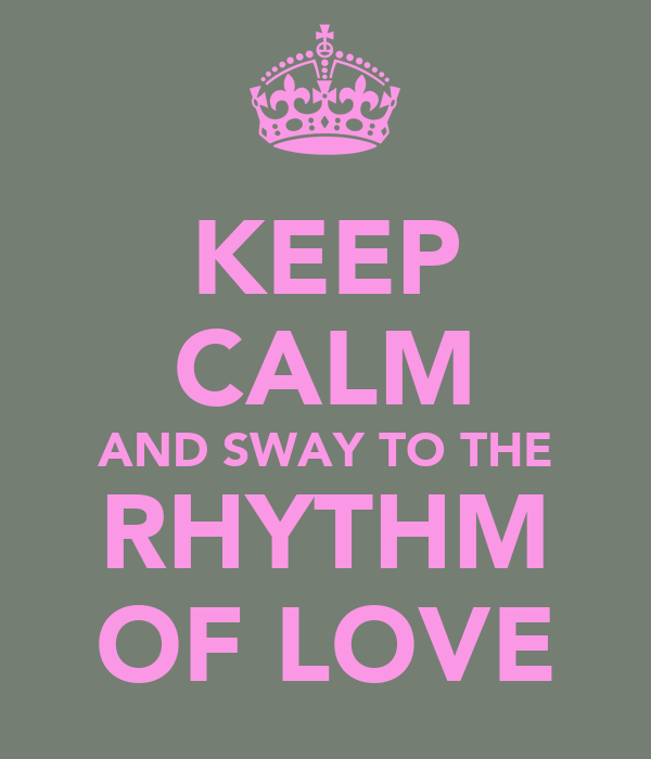 KEEP CALM AND SWAY TO THE RHYTHM OF LOVE