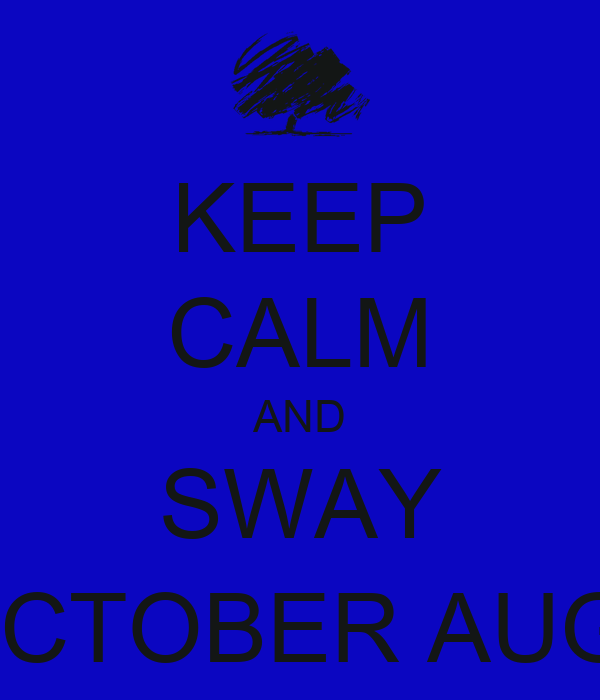 KEEP CALM AND SWAY WITH BLUE OCTOBER AUGUST 20, 2013