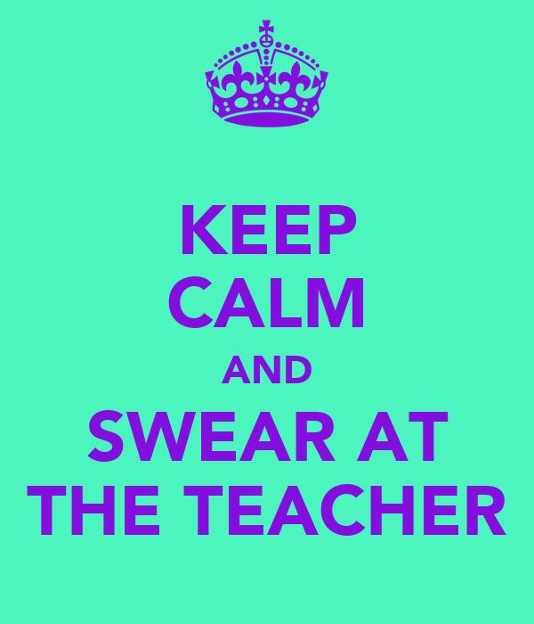 KEEP CALM AND SWEAR AT THE TEACHER
